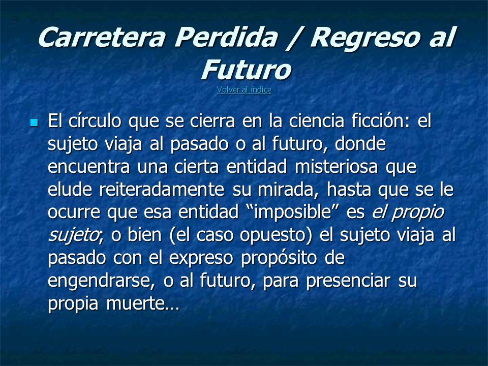 Carretera Perdida / Regreso al Futuro Volver al índice Volver al índice Volver al índice El círculo que se cierra en la ciencia ficción: el sujeto viaja al pasado o al futuro, donde encuentra una cierta entidad misteriosa que elude reiteradamente su mirada, hasta que se le ocurre que esa entidad imposible es el propio sujeto; o bien (el caso opuesto) el sujeto viaja al pasado con el expreso propósito de engendrarse, o al futuro, para presenciar su propia muerte… El círculo que se cierra en la ciencia ficción: el sujeto viaja al pasado o al futuro, donde encuentra una cierta entidad misteriosa que elude reiteradamente su mirada, hasta que se le ocurre que esa entidad imposible es el propio sujeto; o bien (el caso opuesto) el sujeto viaja al pasado con el expreso propósito de engendrarse, o al futuro, para presenciar su propia muerte…