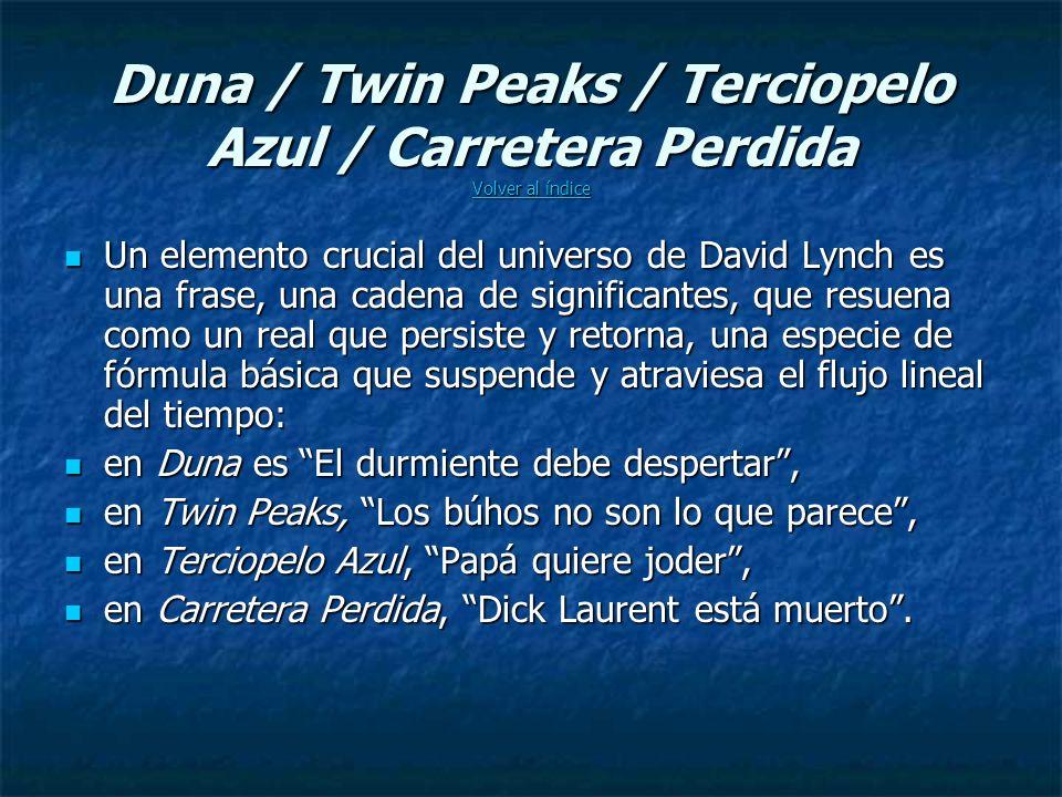Duna / Twin Peaks / Terciopelo Azul / Carretera Perdida Volver al índice Volver al índice Volver al índice Un elemento crucial del universo de David Lynch es una frase, una cadena de significantes, que resuena como un real que persiste y retorna, una especie de fórmula básica que suspende y atraviesa el flujo lineal del tiempo: Un elemento crucial del universo de David Lynch es una frase, una cadena de significantes, que resuena como un real que persiste y retorna, una especie de fórmula básica que suspende y atraviesa el flujo lineal del tiempo: en Duna es El durmiente debe despertar, en Duna es El durmiente debe despertar, en Twin Peaks, Los búhos no son lo que parece, en Twin Peaks, Los búhos no son lo que parece, en Terciopelo Azul, Papá quiere joder, en Terciopelo Azul, Papá quiere joder, en Carretera Perdida, Dick Laurent está muerto.