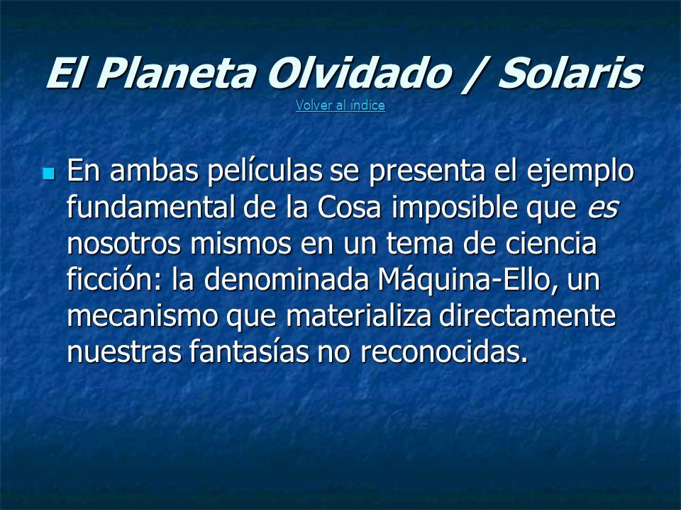 El Planeta Olvidado / Solaris Volver al índice Volver al índice Volver al índice En ambas películas se presenta el ejemplo fundamental de la Cosa imposible que es nosotros mismos en un tema de ciencia ficción: la denominada Máquina-Ello, un mecanismo que materializa directamente nuestras fantasías no reconocidas.