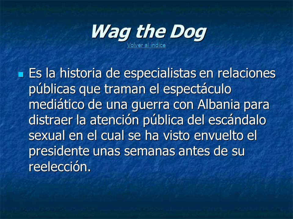 Wag the Dog Volver al índice Volver al índice Volver al índice Es la historia de especialistas en relaciones públicas que traman el espectáculo mediático de una guerra con Albania para distraer la atención pública del escándalo sexual en el cual se ha visto envuelto el presidente unas semanas antes de su reelección.