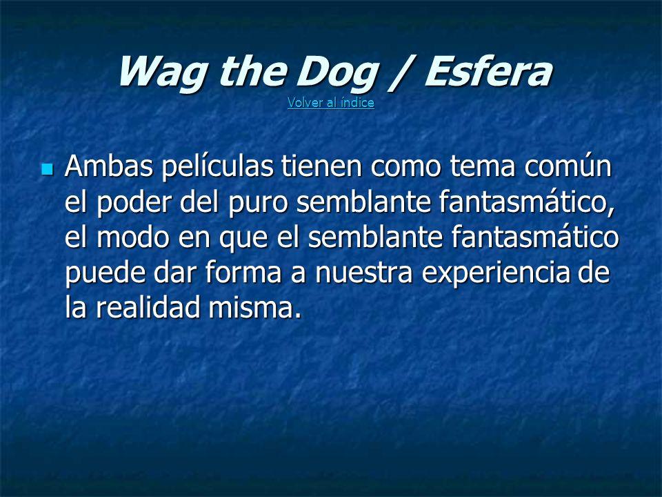 Wag the Dog / Esfera Volver al índice Volver al índice Volver al índice Ambas películas tienen como tema común el poder del puro semblante fantasmático, el modo en que el semblante fantasmático puede dar forma a nuestra experiencia de la realidad misma.
