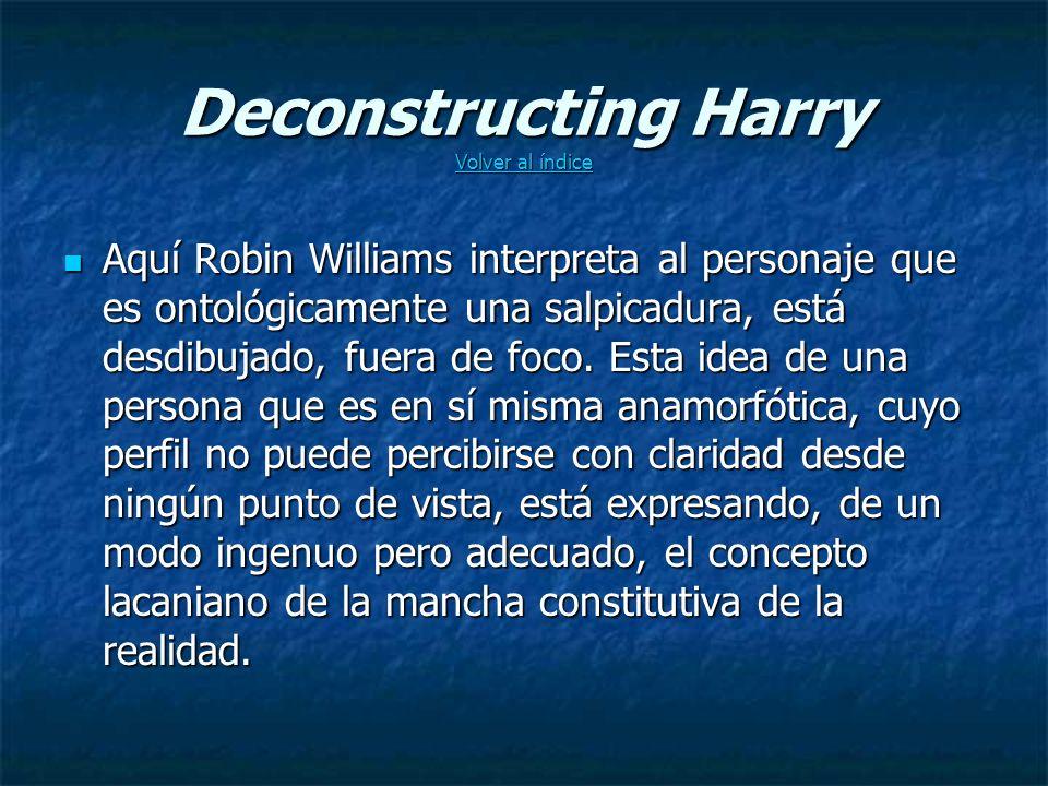 Deconstructing Harry Volver al índice Volver al índice Volver al índice Aquí Robin Williams interpreta al personaje que es ontológicamente una salpicadura, está desdibujado, fuera de foco.