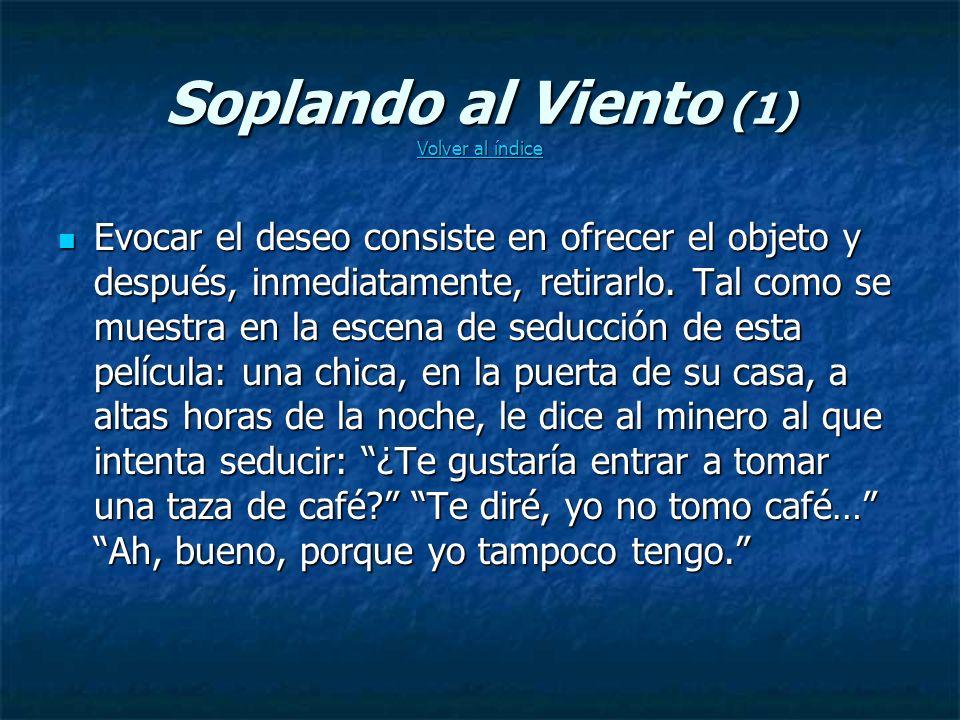Soplando al Viento (1) Volver al índice Volver al índice Volver al índice Evocar el deseo consiste en ofrecer el objeto y después, inmediatamente, retirarlo.
