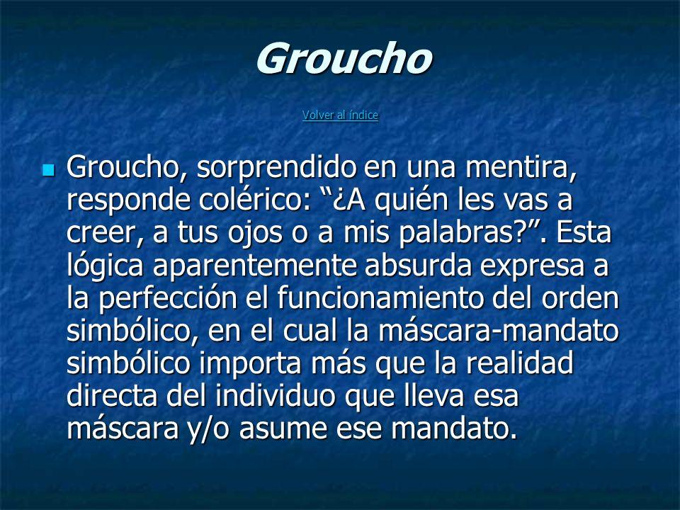 Groucho Volver al índice Volver al índice Volver al índice Groucho, sorprendido en una mentira, responde colérico: ¿A quién les vas a creer, a tus ojos o a mis palabras?.