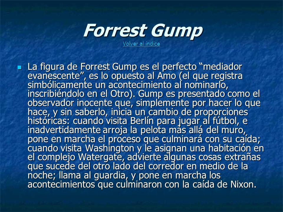Forrest Gump Volver al índice Volver al índice Volver al índice La figura de Forrest Gump es el perfecto mediador evanescente, es lo opuesto al Amo (el que registra simbólicamente un acontecimiento al nominarlo, inscribiéndolo en el Otro).