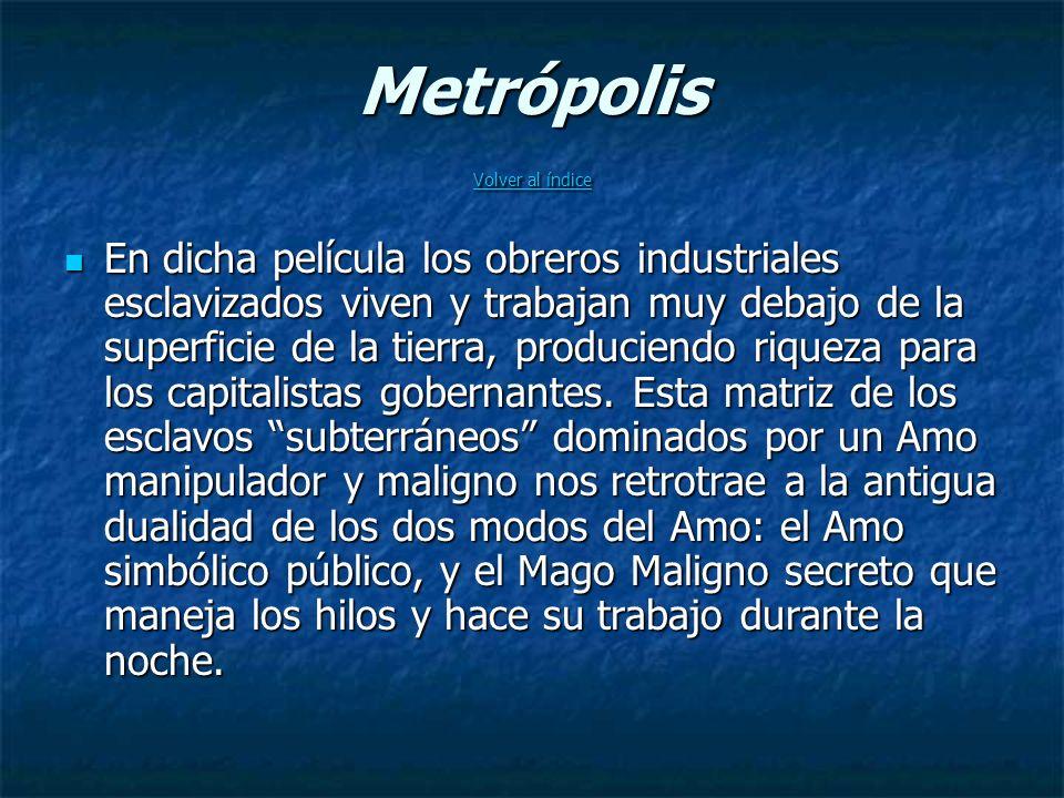 Metrópolis Volver al índice Volver al índice Volver al índice En dicha película los obreros industriales esclavizados viven y trabajan muy debajo de la superficie de la tierra, produciendo riqueza para los capitalistas gobernantes.