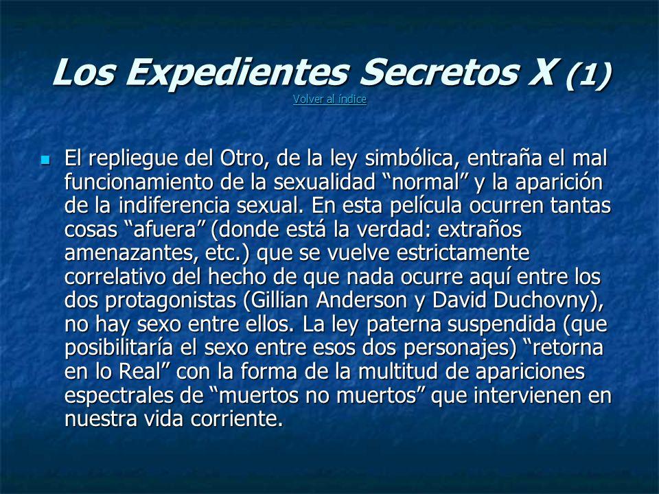 Los Expedientes Secretos X (1) Volver al índice Volver al índice Volver al índice El repliegue del Otro, de la ley simbólica, entraña el mal funcionamiento de la sexualidad normal y la aparición de la indiferencia sexual.
