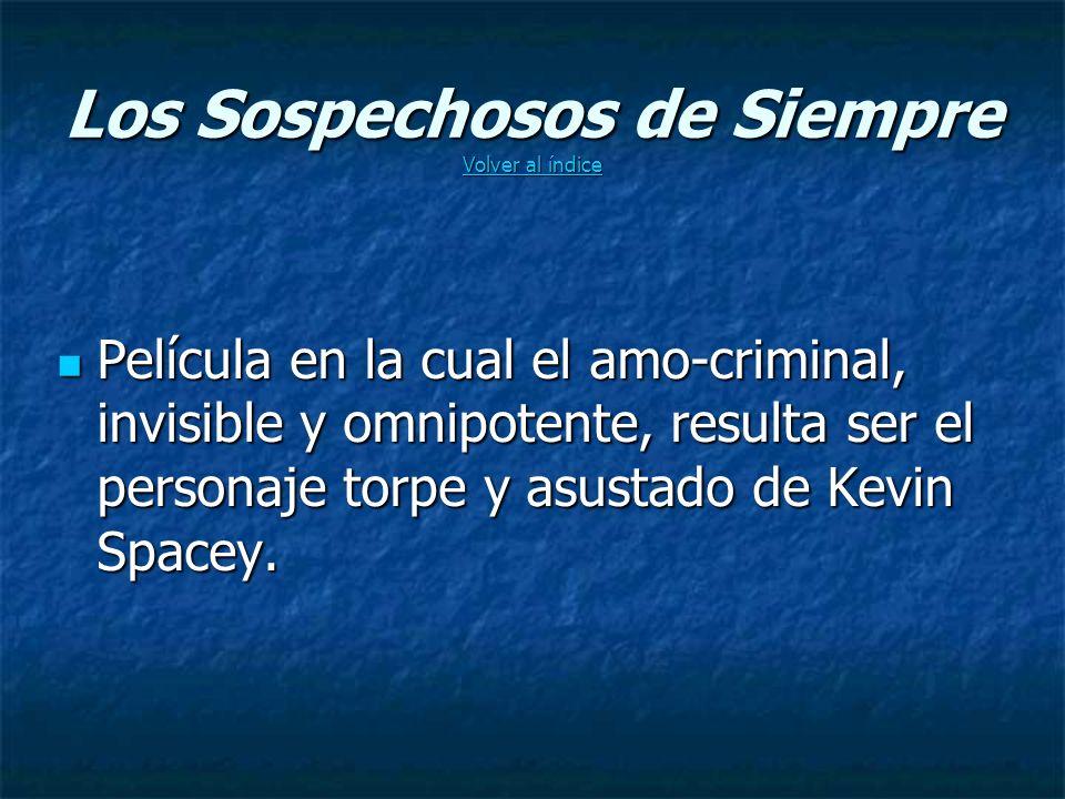 Los Sospechosos de Siempre Volver al índice Volver al índice Volver al índice Película en la cual el amo-criminal, invisible y omnipotente, resulta ser el personaje torpe y asustado de Kevin Spacey.