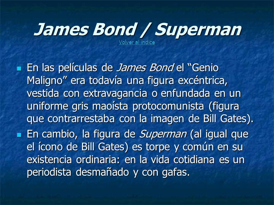 James Bond / Superman Volver al índice Volver al índice Volver al índice En las películas de James Bond el Genio Maligno era todavía una figura excéntrica, vestida con extravagancia o enfundada en un uniforme gris maoísta protocomunista (figura que contrarrestaba con la imagen de Bill Gates).