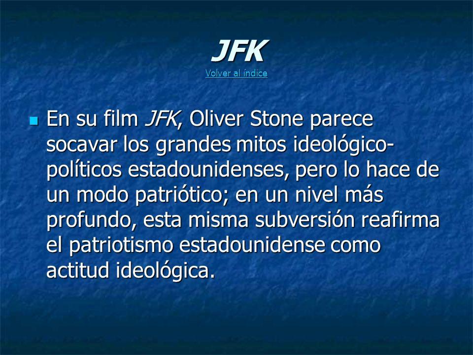 JFK Volver al índice Volver al índice Volver al índice En su film JFK, Oliver Stone parece socavar los grandes mitos ideológico- políticos estadounidenses, pero lo hace de un modo patriótico; en un nivel más profundo, esta misma subversión reafirma el patriotismo estadounidense como actitud ideológica.