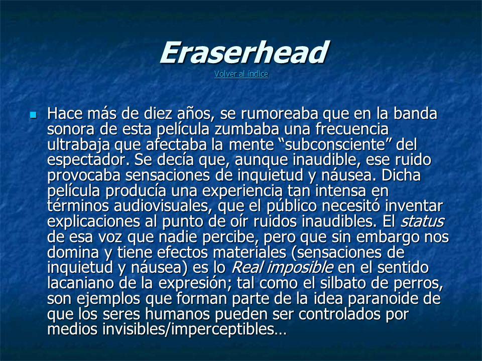 Eraserhead Volver al índice Volver al índice Volver al índice Hace más de diez años, se rumoreaba que en la banda sonora de esta película zumbaba una frecuencia ultrabaja que afectaba la mente subconsciente del espectador.