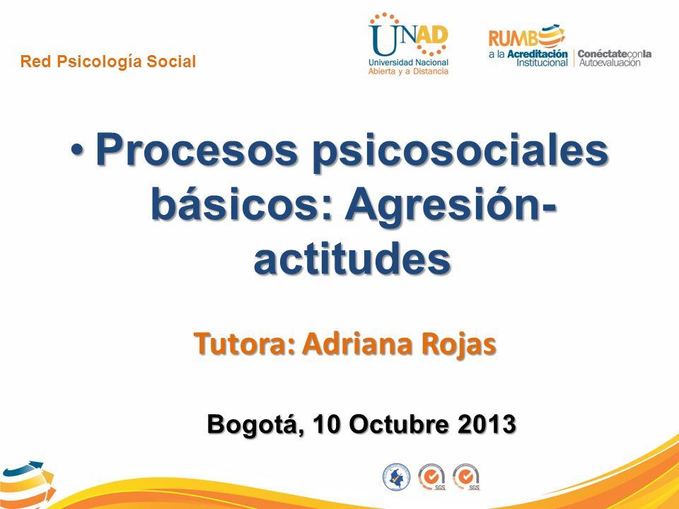 Red Psicología Social Procesos psicosociales básicos: Agresión- actitudesProcesos psicosociales básicos: Agresión- actitudes Tutora: Adriana Rojas Bog
