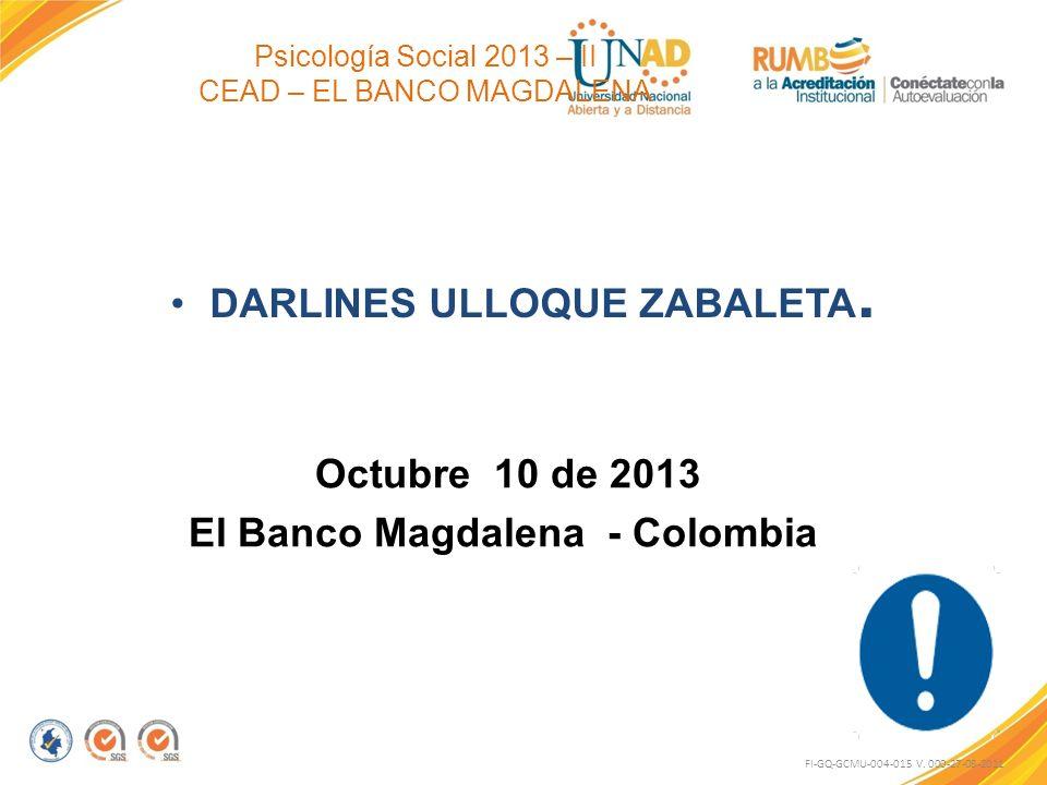 Psicología Social 2013 – II CEAD – EL BANCO MAGDALENA DARLINES ULLOQUE ZABALETA. Octubre 10 de 2013 El Banco Magdalena - Colombia FI-GQ-GCMU-004-015 V