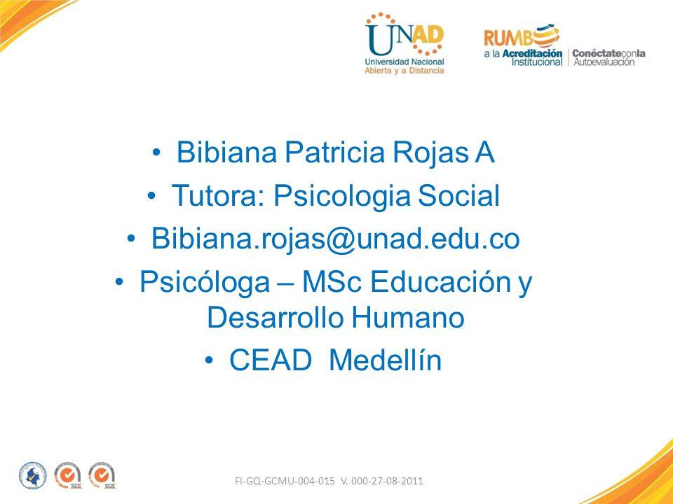 Bibiana Patricia Rojas A Tutora: Psicologia Social Bibiana.rojas@unad.edu.co Psicóloga – MSc Educación y Desarrollo Humano CEAD Medellín FI-GQ-GCMU-00