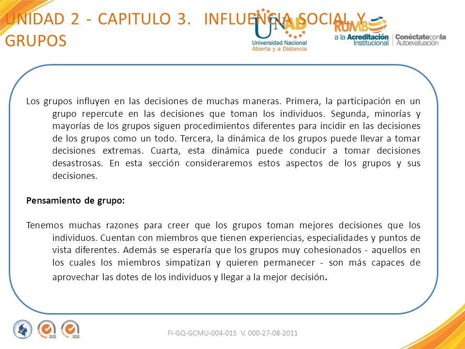 UNIDAD 2 - CAPITULO 3. INFLUENCIA SOCIAL Y GRUPOS FI-GQ-GCMU-004-015 V. 000-27-08-2011 Los grupos influyen en las decisiones de muchas maneras. Primer