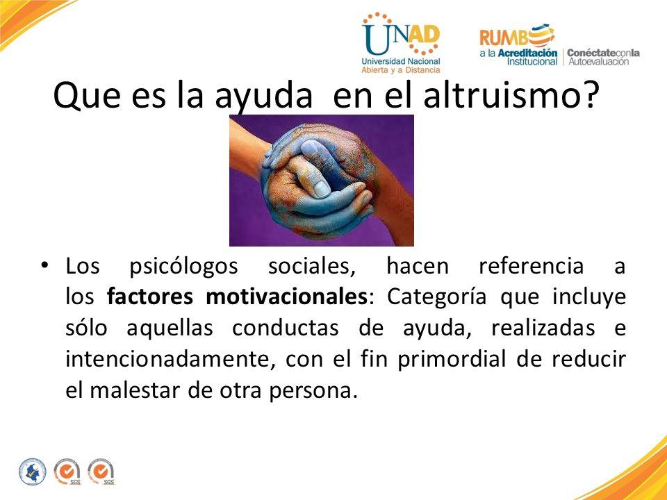 Que es la ayuda en el altruismo? Los psicólogos sociales, hacen referencia a los factores motivacionales: Categoría que incluye sólo aquellas conducta