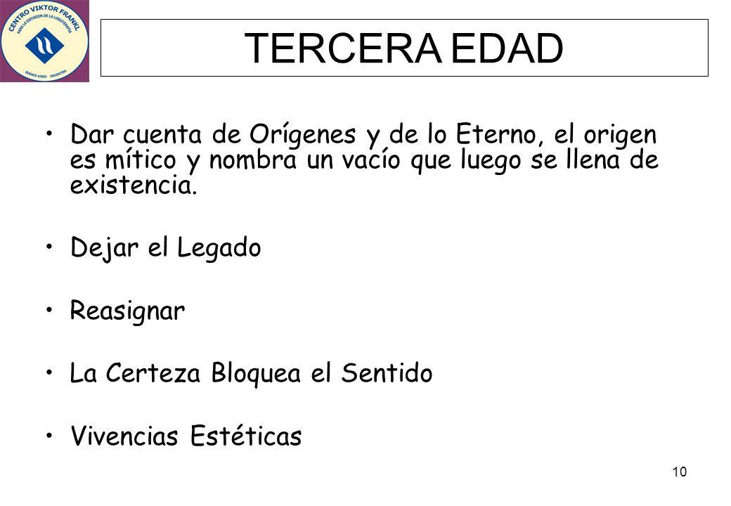 10 TERCERA EDAD Dar cuenta de Orígenes y de lo Eterno, el origen es mítico y nombra un vacío que luego se llena de existencia. Dejar el Legado Reasign