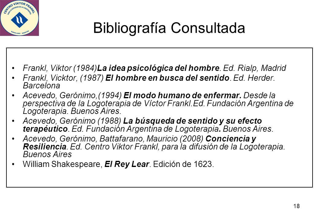 18 Bibliografía Consultada Frankl, Viktor (1984)La idea psicológica del hombre. Ed. Rialp, Madrid Frankl, Vicktor, (1987) El hombre en busca del senti