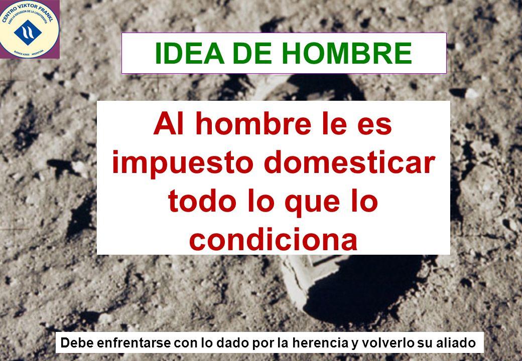 4 Al hombre le es impuesto domesticar todo lo que lo condiciona Debe enfrentarse con lo dado por la herencia y volverlo su aliado IDEA DE HOMBRE