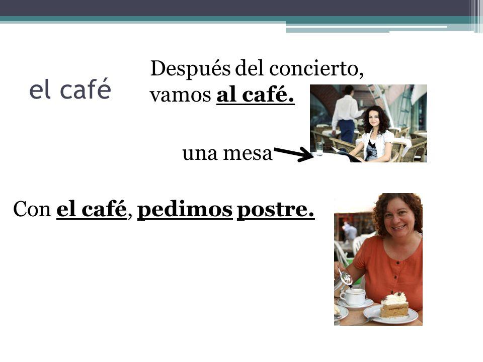 el café Después del concierto, vamos al café. una mesa Con el café, pedimos postre.