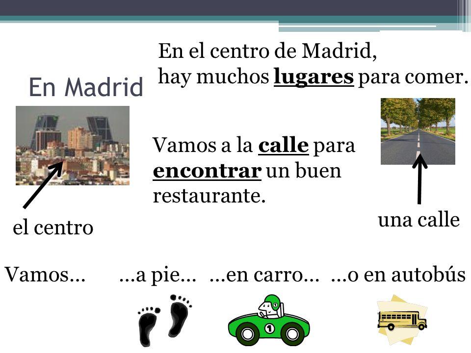 En Madrid el centro En el centro de Madrid, hay muchos lugares para comer. una calle Vamos a la calle para encontrar un buen restaurante. Vamos……a pie