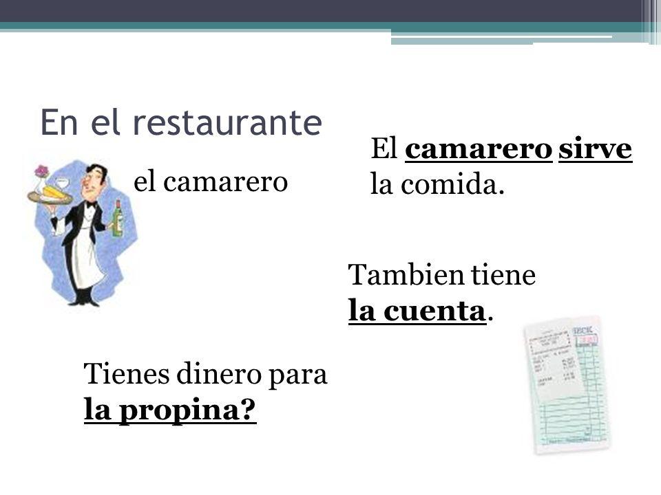 En el restaurante el camarero El camarero sirve la comida. Tambien tiene la cuenta. Tienes dinero para la propina?
