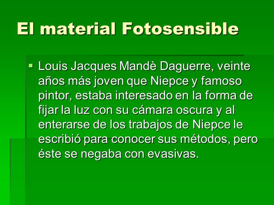 El material Fotosensible Louis Jacques Mandè Daguerre, veinte años más joven que Niepce y famoso pintor, estaba interesado en la forma de fijar la luz