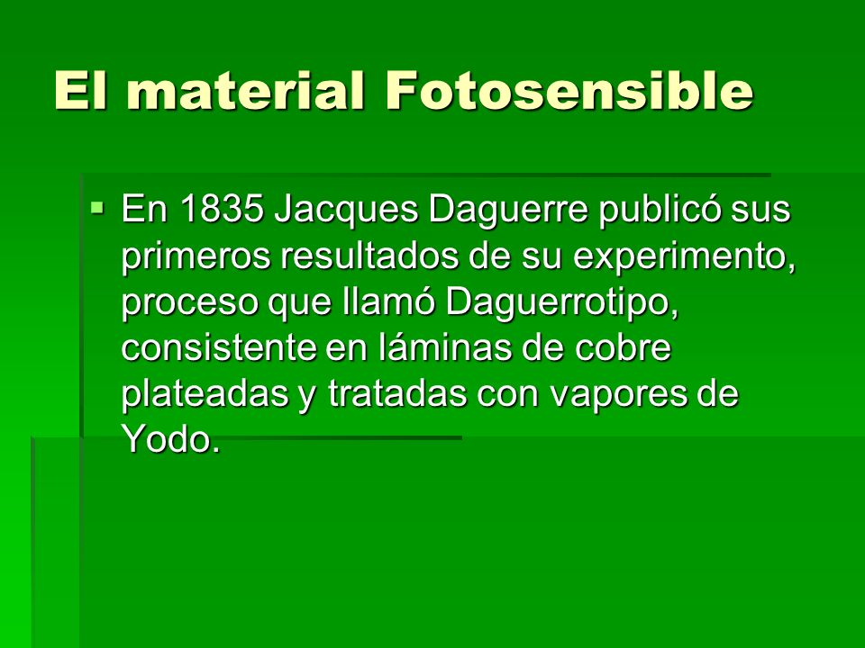 El material Fotosensible En 1835 Jacques Daguerre publicó sus primeros resultados de su experimento, proceso que llamó Daguerrotipo, consistente en lá