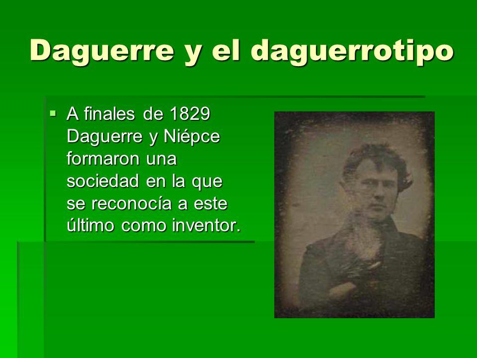 Daguerre y el daguerrotipo A finales de 1829 Daguerre y Niépce formaron una sociedad en la que se reconocía a este último como inventor. A finales de