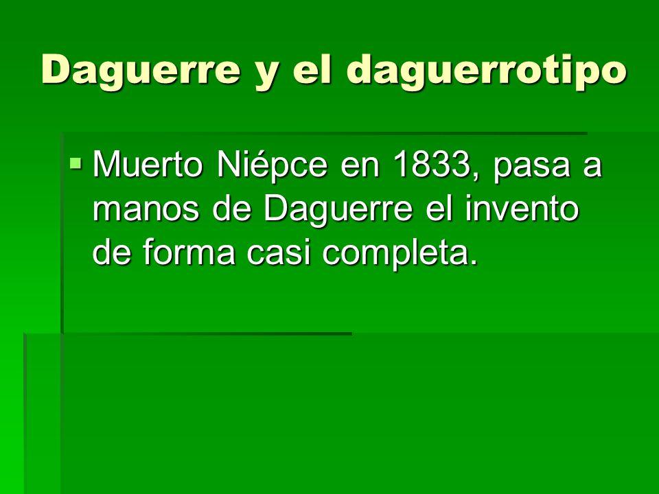 Daguerre y el daguerrotipo Muerto Niépce en 1833, pasa a manos de Daguerre el invento de forma casi completa. Muerto Niépce en 1833, pasa a manos de D