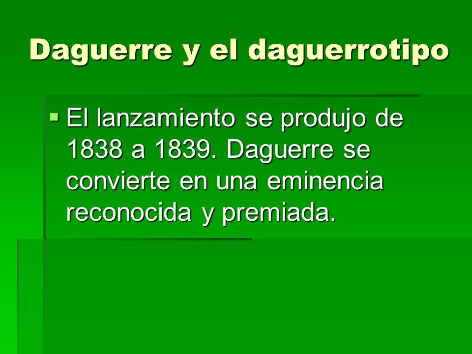 Daguerre y el daguerrotipo El lanzamiento se produjo de 1838 a 1839. Daguerre se convierte en una eminencia reconocida y premiada. El lanzamiento se p