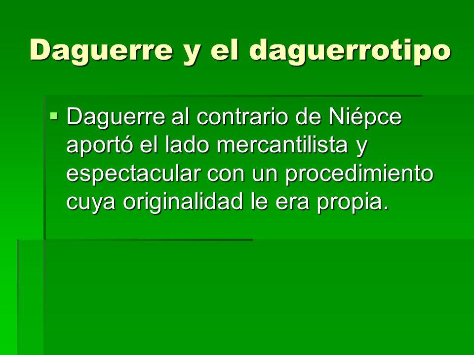 Daguerre y el daguerrotipo Daguerre al contrario de Niépce aportó el lado mercantilista y espectacular con un procedimiento cuya originalidad le era p