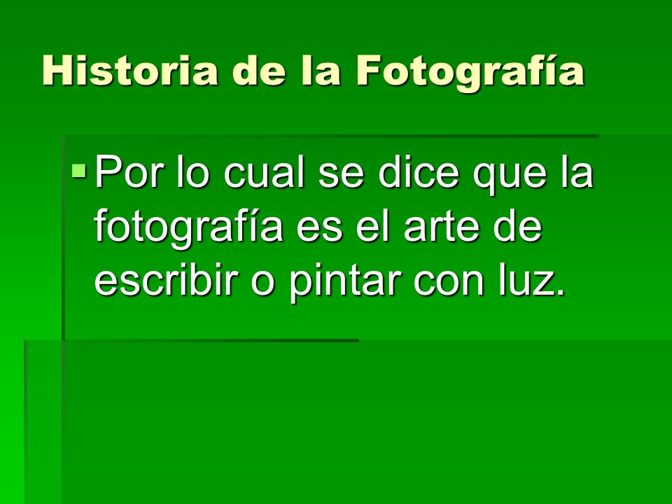 Historia de la Fotografía Por lo cual se dice que la fotografía es el arte de escribir o pintar con luz. Por lo cual se dice que la fotografía es el a