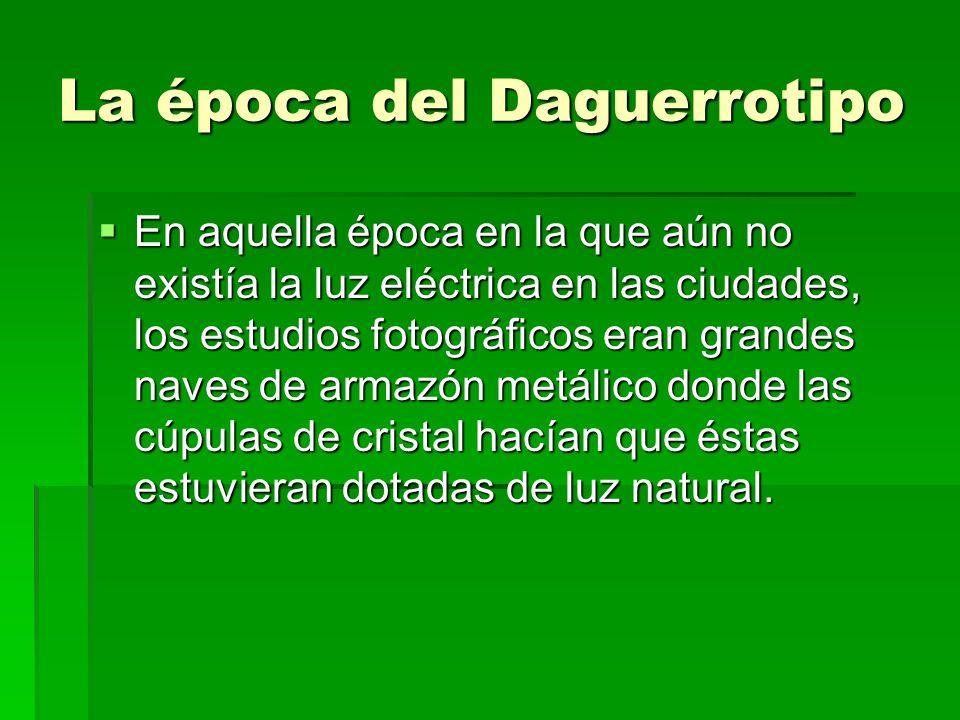 La época del Daguerrotipo En aquella época en la que aún no existía la luz eléctrica en las ciudades, los estudios fotográficos eran grandes naves de
