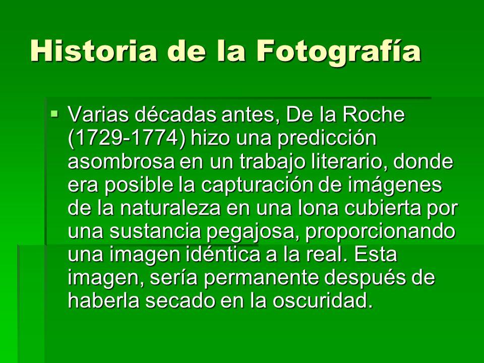Historia de la Fotografía Varias décadas antes, De la Roche (1729-1774) hizo una predicción asombrosa en un trabajo literario, donde era posible la ca
