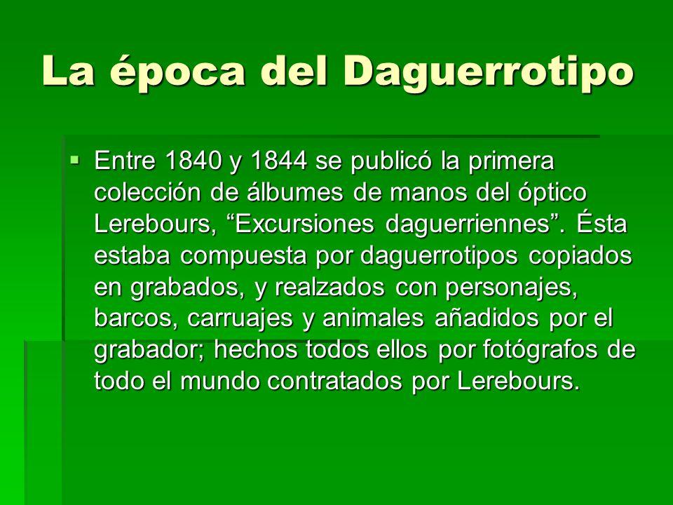 La época del Daguerrotipo Entre 1840 y 1844 se publicó la primera colección de álbumes de manos del óptico Lerebours, Excursiones daguerriennes. Ésta