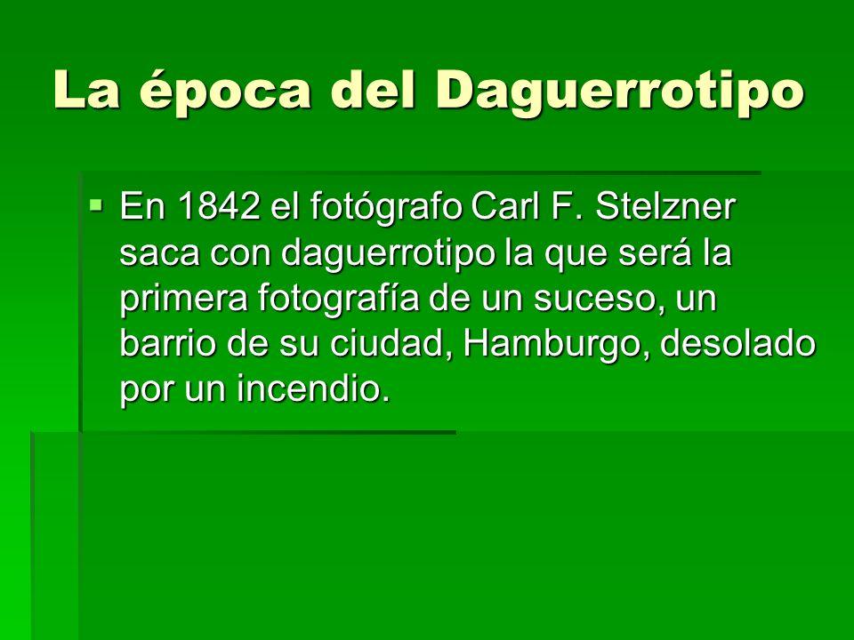 La época del Daguerrotipo En 1842 el fotógrafo Carl F. Stelzner saca con daguerrotipo la que será la primera fotografía de un suceso, un barrio de su