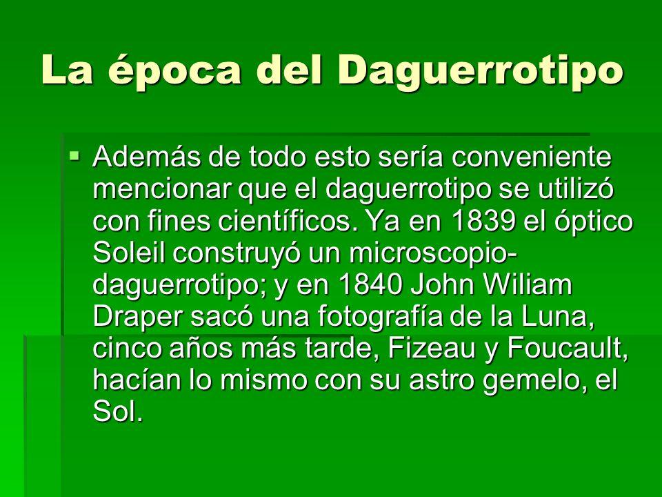 La época del Daguerrotipo Además de todo esto sería conveniente mencionar que el daguerrotipo se utilizó con fines científicos. Ya en 1839 el óptico S