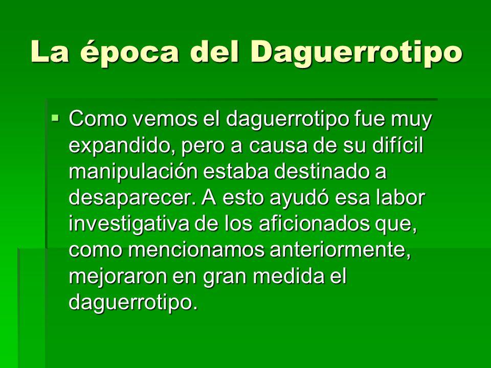 La época del Daguerrotipo Como vemos el daguerrotipo fue muy expandido, pero a causa de su difícil manipulación estaba destinado a desaparecer. A esto