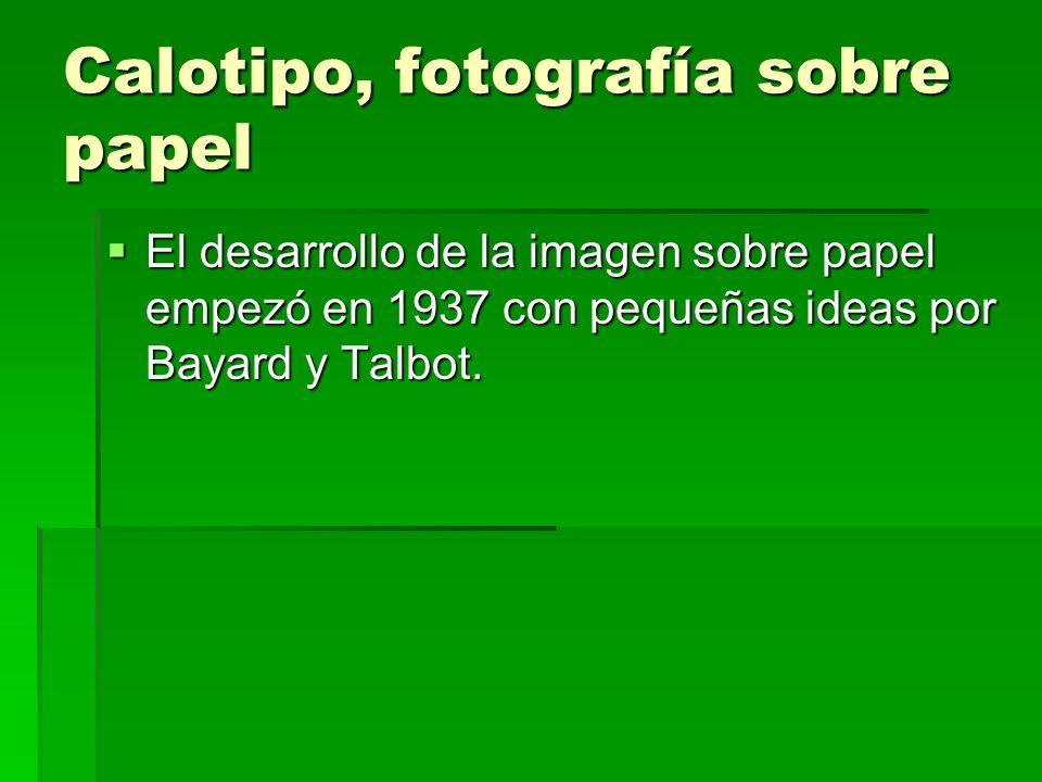 Calotipo, fotografía sobre papel El desarrollo de la imagen sobre papel empezó en 1937 con pequeñas ideas por Bayard y Talbot. El desarrollo de la ima