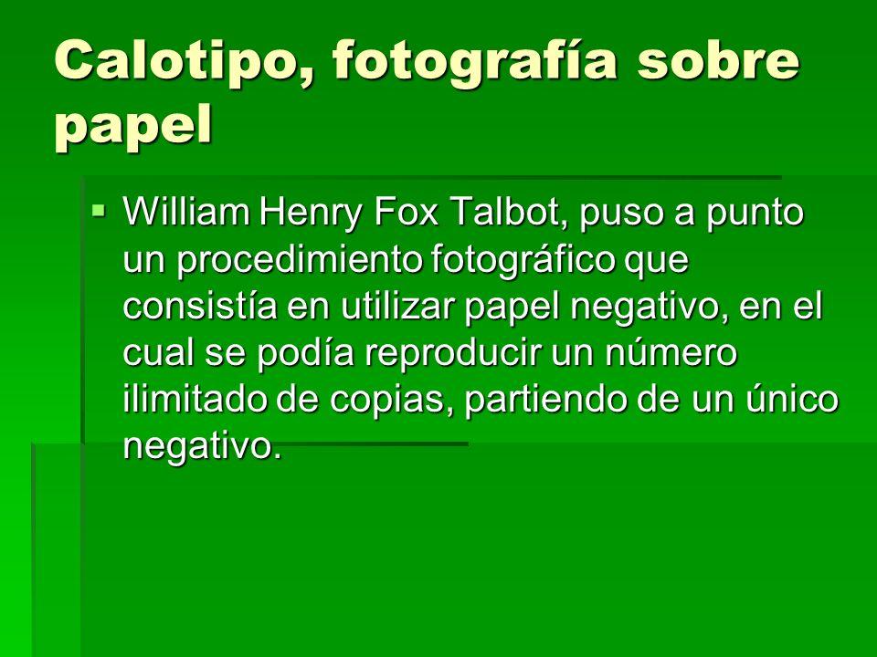 Calotipo, fotografía sobre papel William Henry Fox Talbot, puso a punto un procedimiento fotográfico que consistía en utilizar papel negativo, en el c