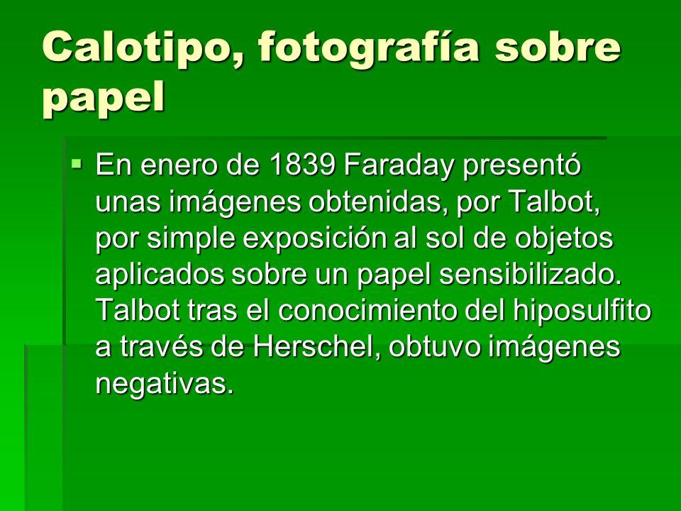 Calotipo, fotografía sobre papel En enero de 1839 Faraday presentó unas imágenes obtenidas, por Talbot, por simple exposición al sol de objetos aplica