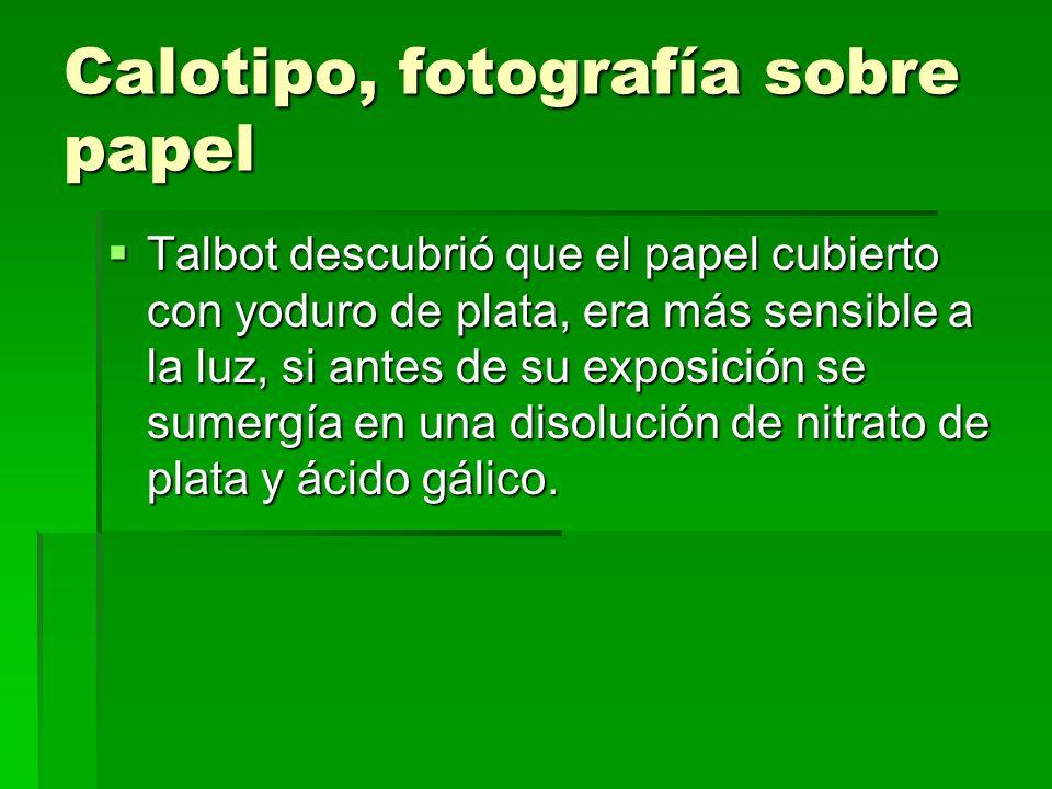 Calotipo, fotografía sobre papel Talbot descubrió que el papel cubierto con yoduro de plata, era más sensible a la luz, si antes de su exposición se s