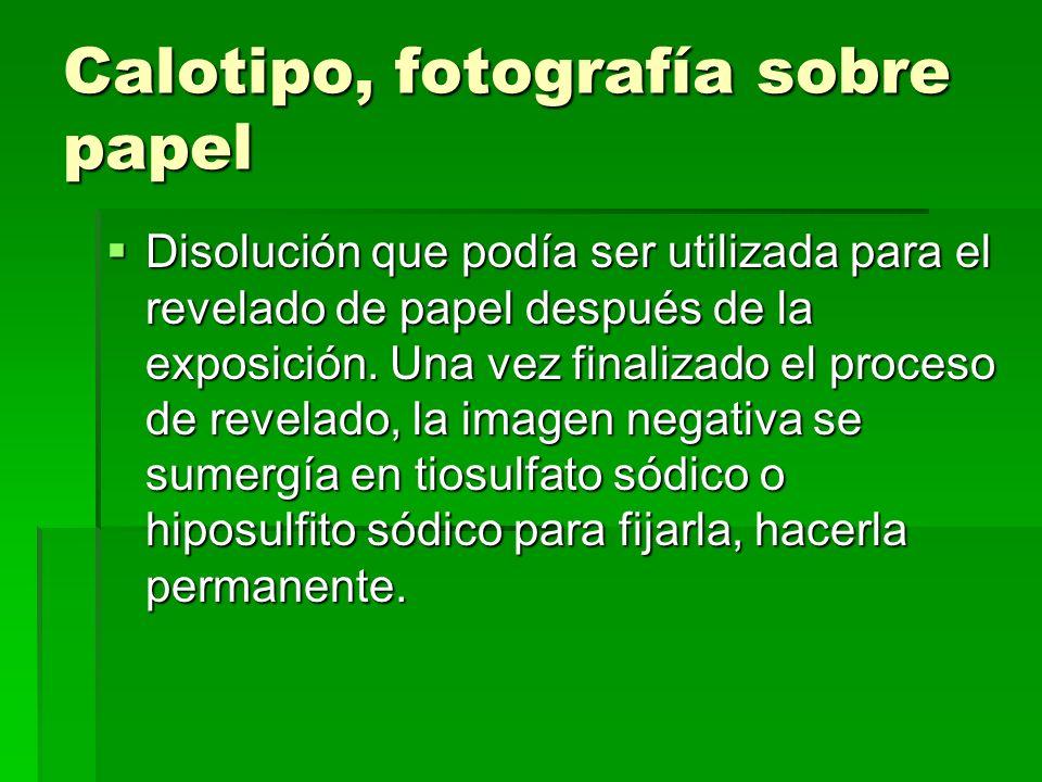 Calotipo, fotografía sobre papel Disolución que podía ser utilizada para el revelado de papel después de la exposición. Una vez finalizado el proceso