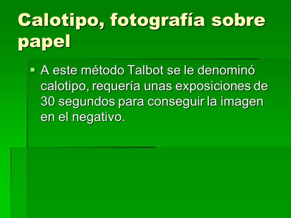 Calotipo, fotografía sobre papel A este método Talbot se le denominó calotipo, requería unas exposiciones de 30 segundos para conseguir la imagen en e