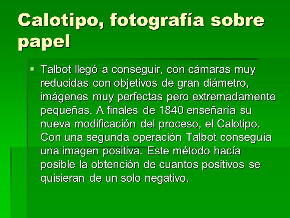 Calotipo, fotografía sobre papel Talbot llegó a conseguir, con cámaras muy reducidas con objetivos de gran diámetro, imágenes muy perfectas pero extre