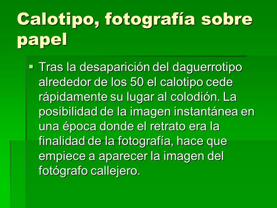Calotipo, fotografía sobre papel Tras la desaparición del daguerrotipo alrededor de los 50 el calotipo cede rápidamente su lugar al colodión. La posib