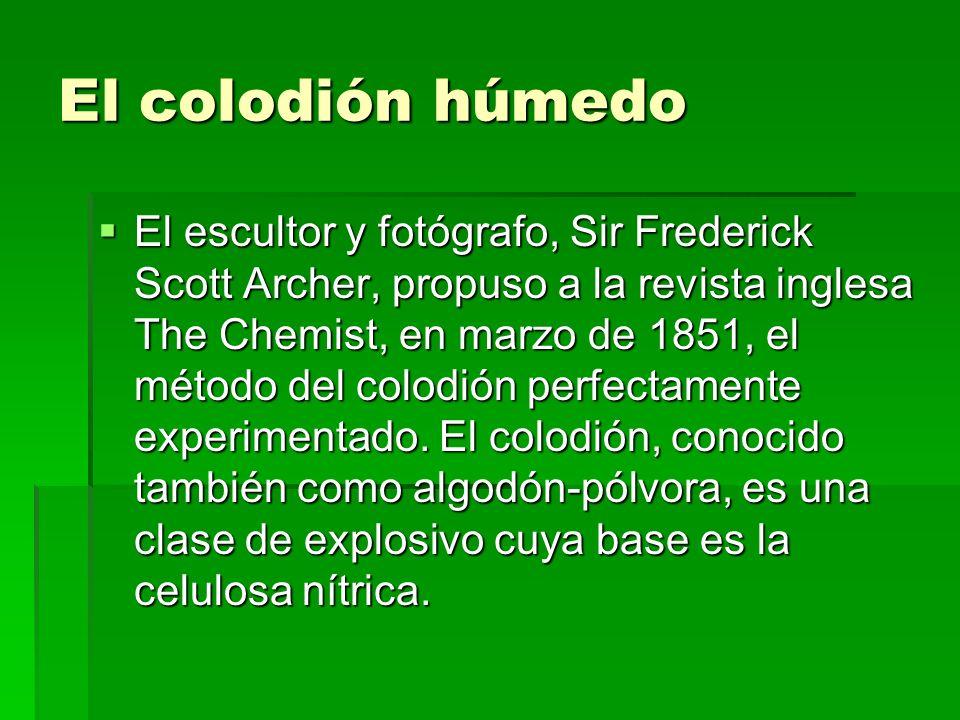 El colodión húmedo El escultor y fotógrafo, Sir Frederick Scott Archer, propuso a la revista inglesa The Chemist, en marzo de 1851, el método del colo