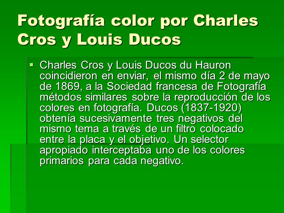 Fotografía color por Charles Cros y Louis Ducos Charles Cros y Louis Ducos du Hauron coincidieron en enviar, el mismo día 2 de mayo de 1869, a la Soci