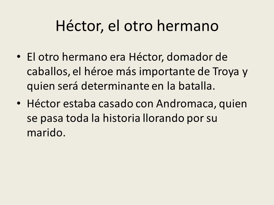 Héctor, el otro hermano El otro hermano era Héctor, domador de caballos, el héroe más importante de Troya y quien será determinante en la batalla. Héc